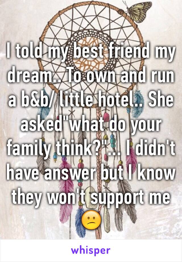 """I told my best friend my dream.. To own and run a b&b/ little hotel.. She asked""""what do your family think?""""... I didn't have answer but I know they won't support me 😕"""