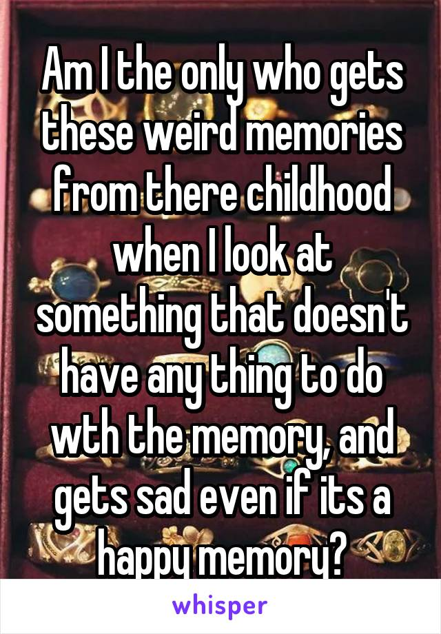 Am I the only who gets these weird memories from there childhood when I look at something that doesn't have any thing to do wth the memory, and gets sad even if its a happy memory?