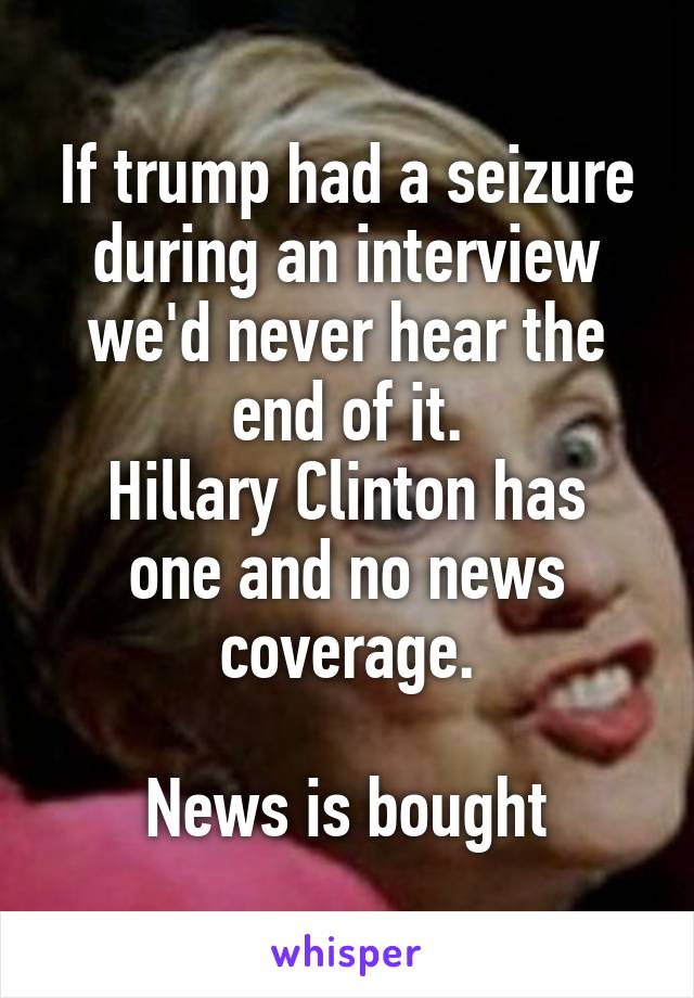 If trump had a seizure during an interview we'd never hear the end of it. Hillary Clinton has one and no news coverage.  News is bought