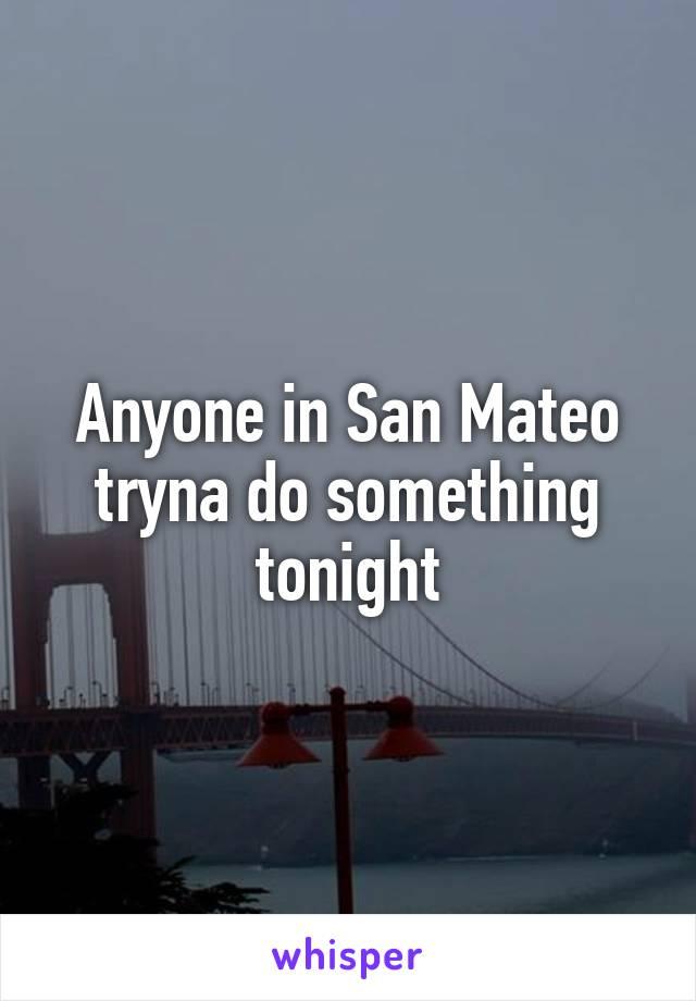 Anyone in San Mateo tryna do something tonight