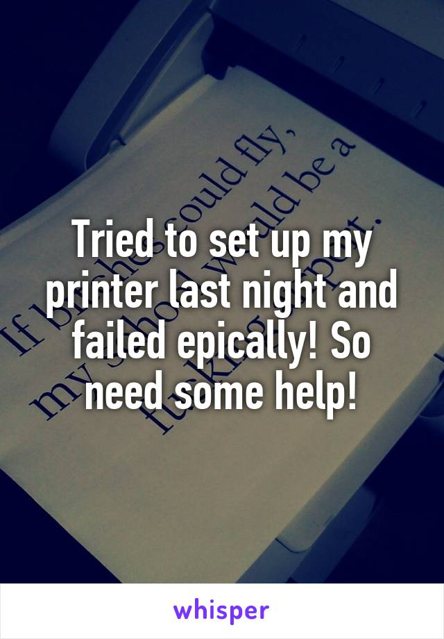 Tried to set up my printer last night and failed epically! So need some help!