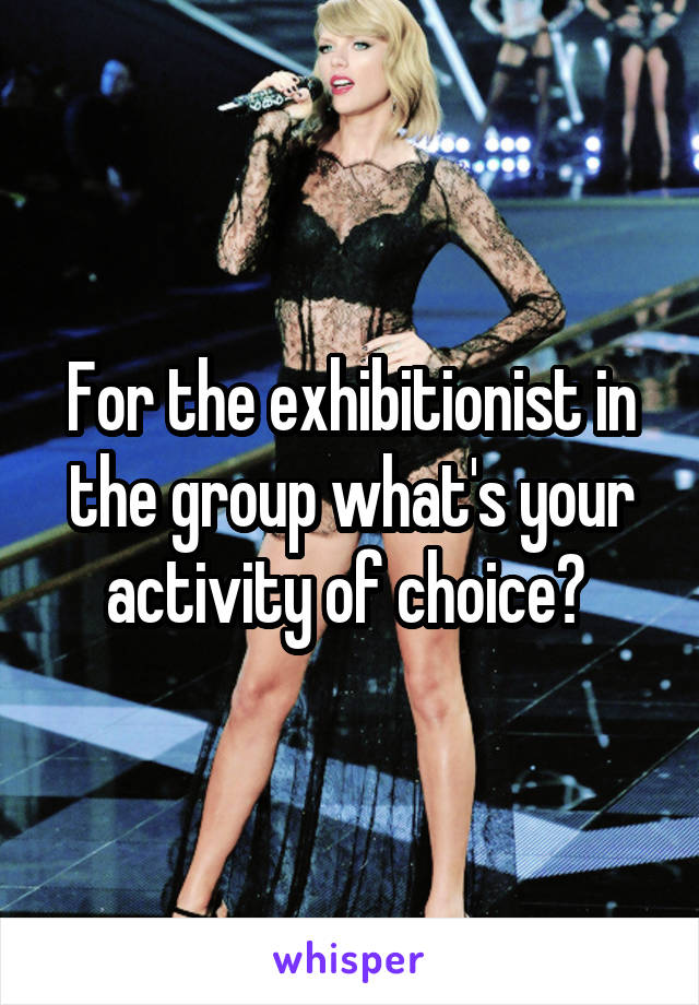 For the exhibitionist in the group what's your activity of choice?