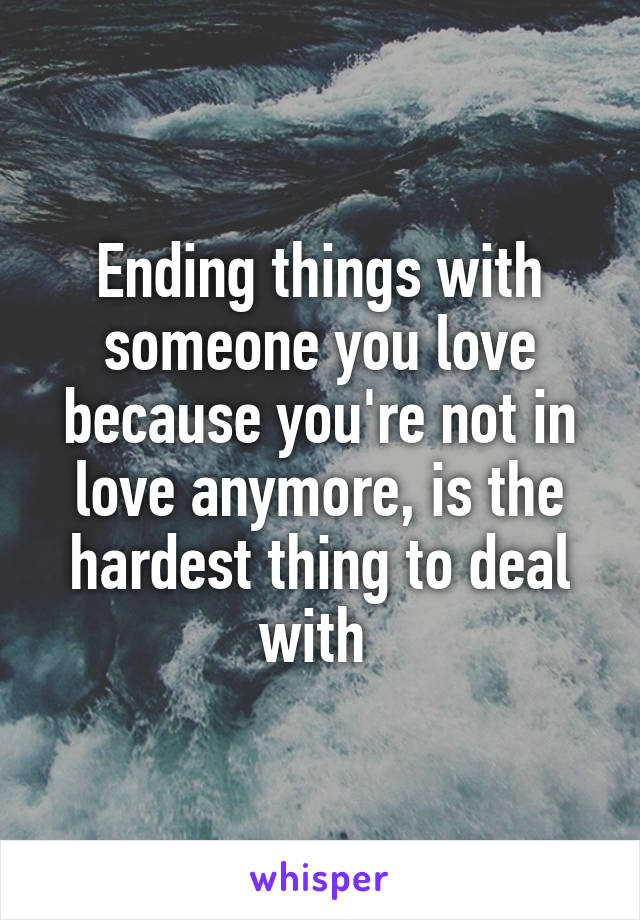 Ending things with someone you love because you're not in love anymore, is the hardest thing to deal with