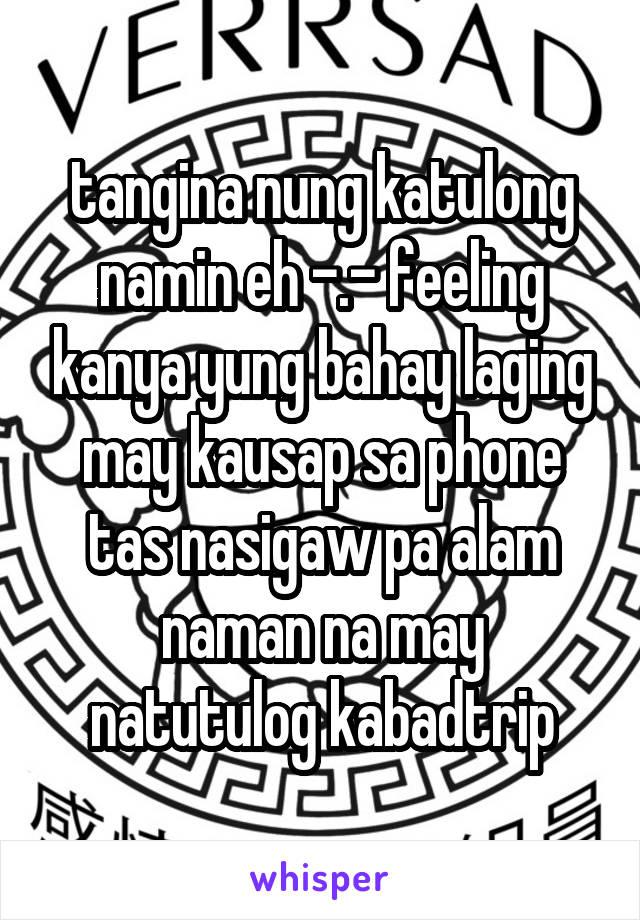 tangina nung katulong namin eh -.- feeling kanya yung bahay laging may kausap sa phone tas nasigaw pa alam naman na may natutulog kabadtrip