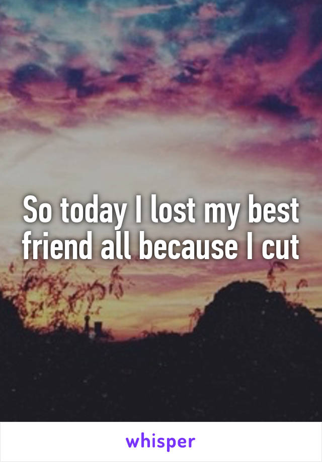 So today I lost my best friend all because I cut