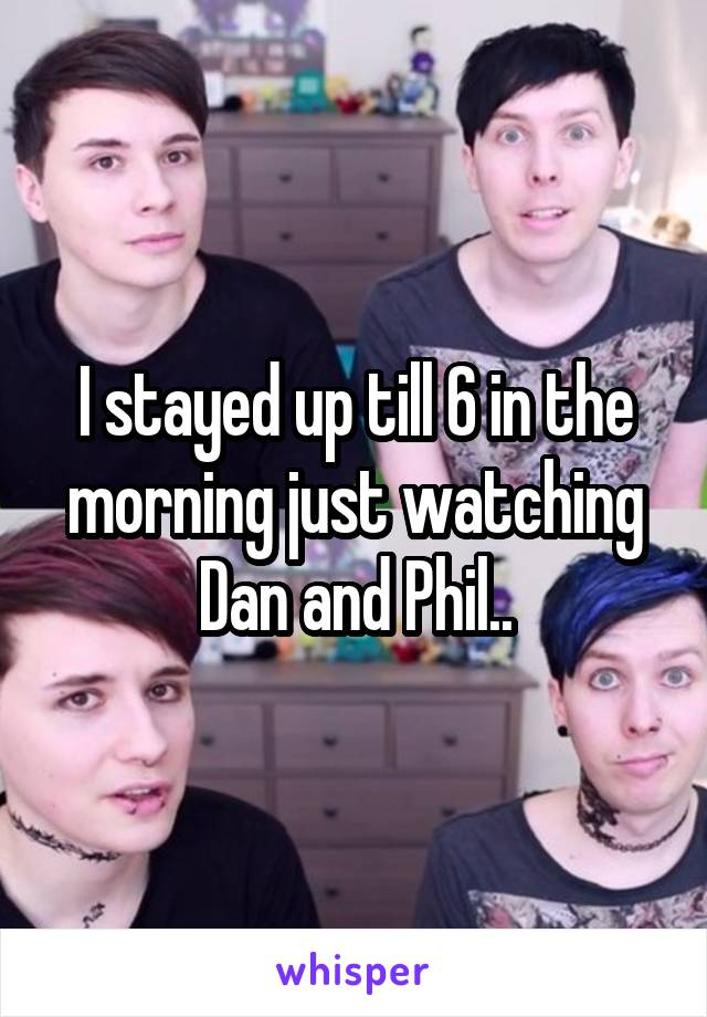 I stayed up till 6 in the morning just watching Dan and Phil..