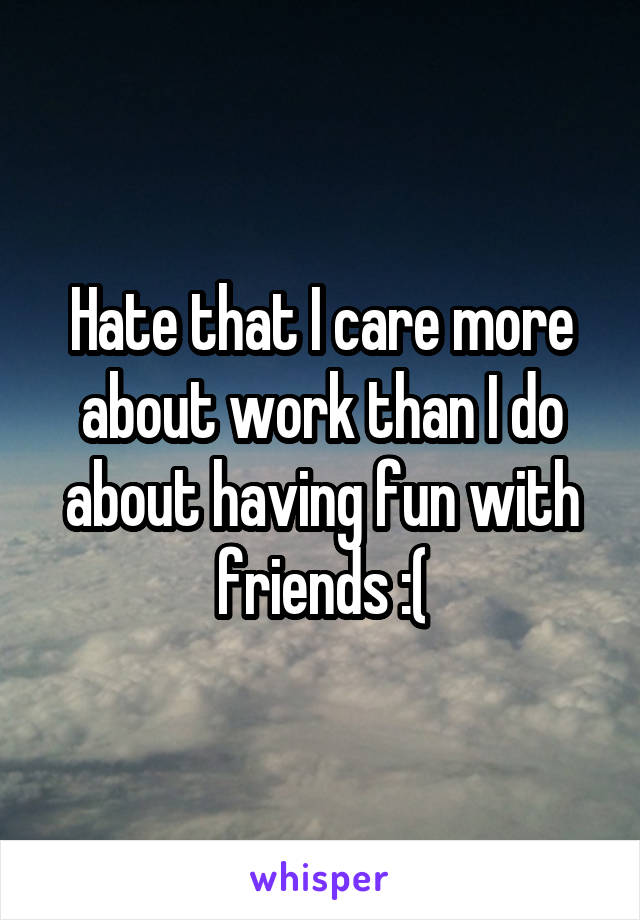 Hate that I care more about work than I do about having fun with friends :(
