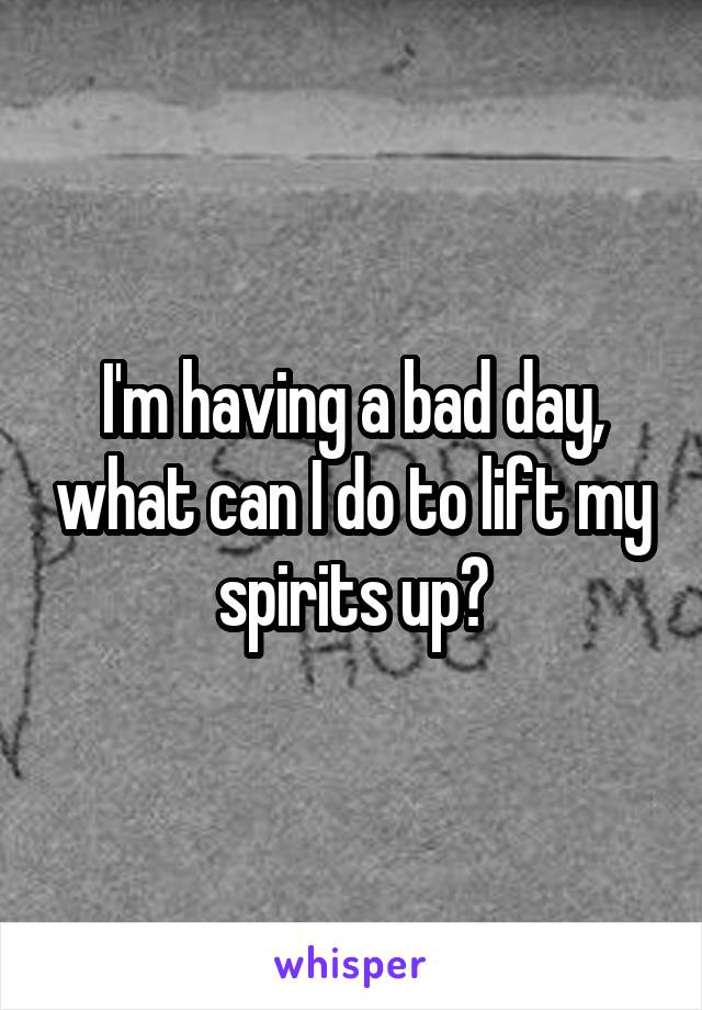 I'm having a bad day, what can I do to lift my spirits up?