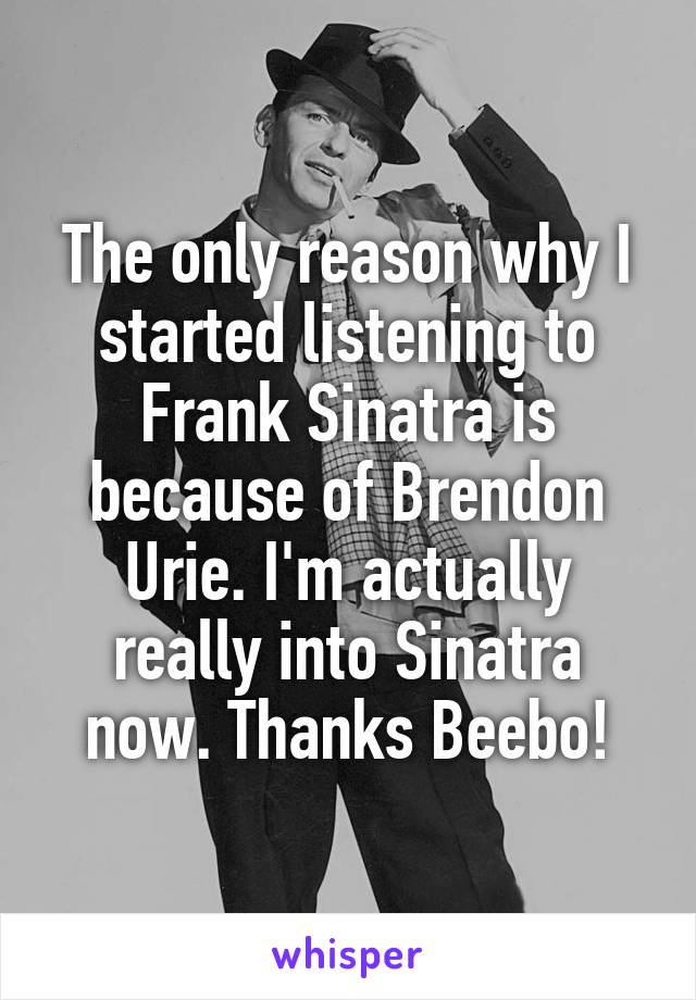 The only reason why I started listening to Frank Sinatra is because of Brendon Urie. I'm actually really into Sinatra now. Thanks Beebo!
