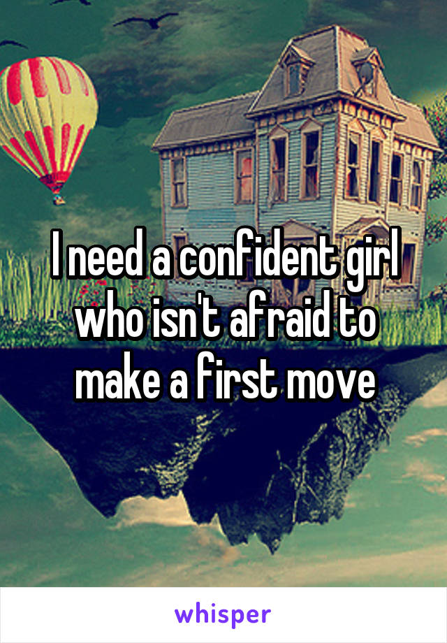 I need a confident girl who isn't afraid to make a first move