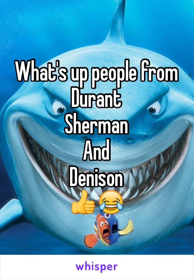 What's up people from  Durant  Sherman  And  Denison  👍😂