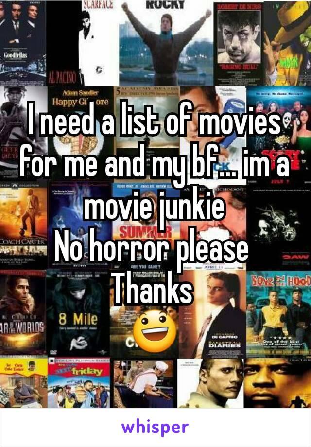 I need a list of movies for me and my bf... im a movie junkie No horror please  Thanks  😃