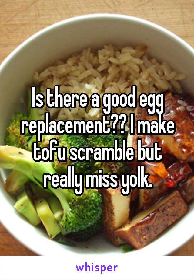 Is there a good egg replacement?? I make tofu scramble but really miss yolk.