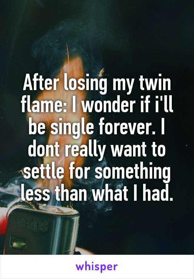 After losing my twin flame: I wonder if i'll be single forever. I dont really want to settle for something less than what I had.