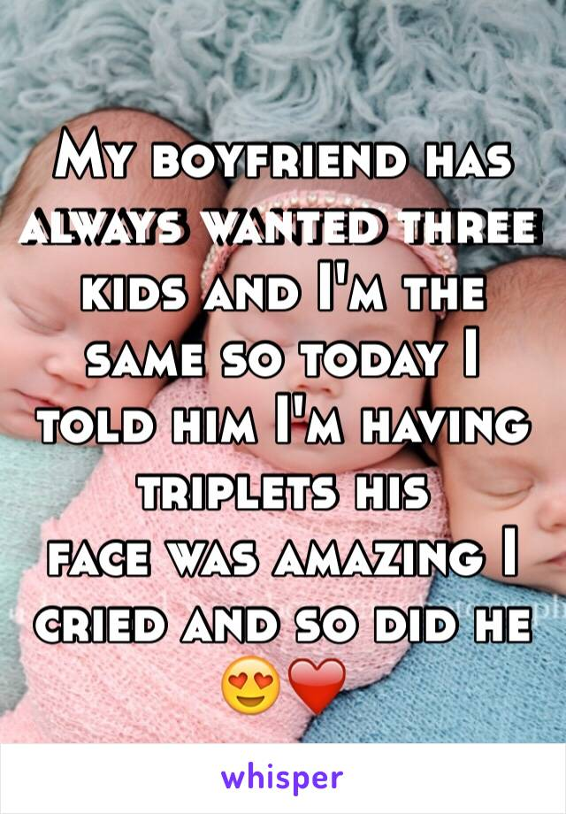 My boyfriend has always wanted three kids and I'm the same so today I told him I'm having triplets his  face was amazing I cried and so did he 😍❤️