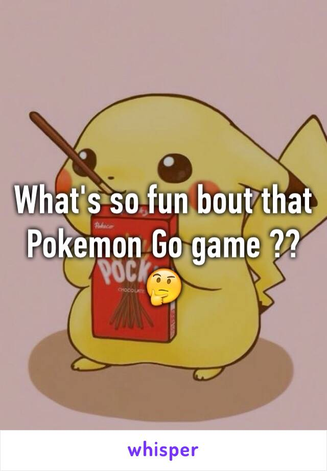 What's so fun bout that Pokemon Go game ?? 🤔