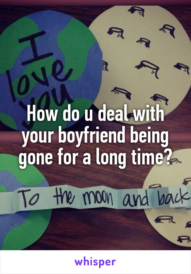 How do u deal with your boyfriend being gone for a long time?