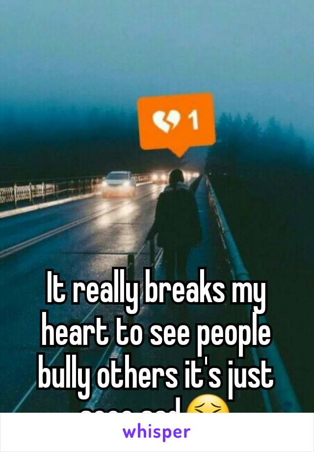 It really breaks my heart to see people bully others it's just sooo sad😣