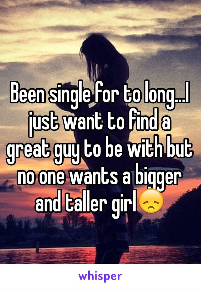 Been single for to long...I just want to find a great guy to be with but no one wants a bigger and taller girl😞
