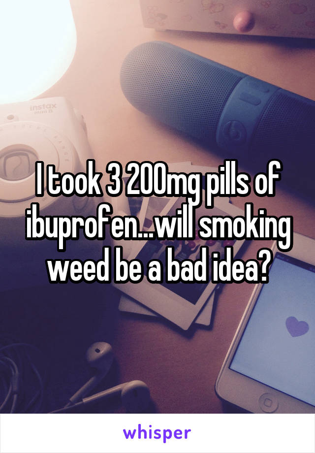 I took 3 200mg pills of ibuprofen...will smoking weed be a bad idea?
