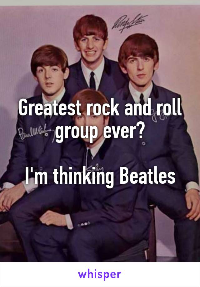 Greatest rock and roll group ever?  I'm thinking Beatles