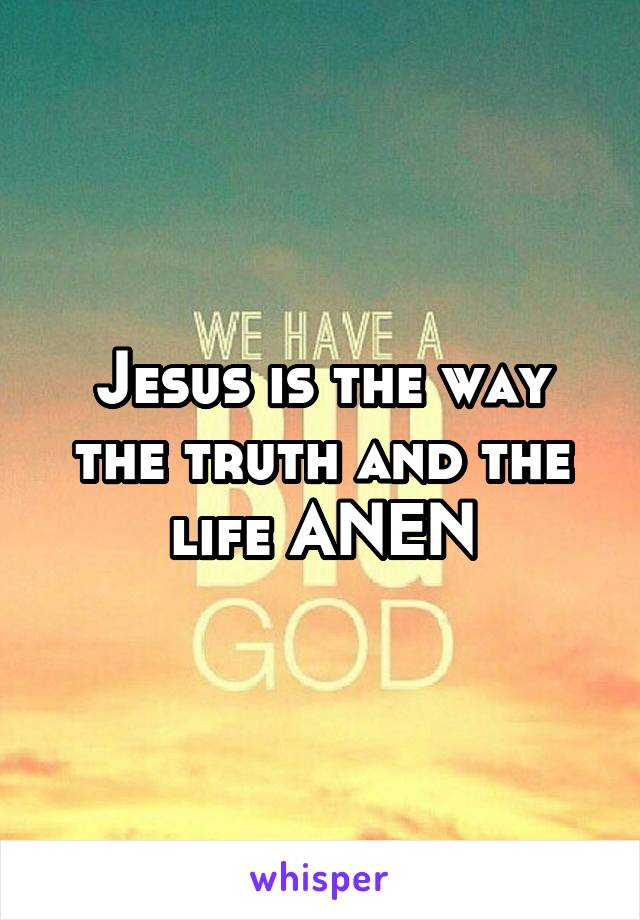 Jesus is the way the truth and the life ANEN