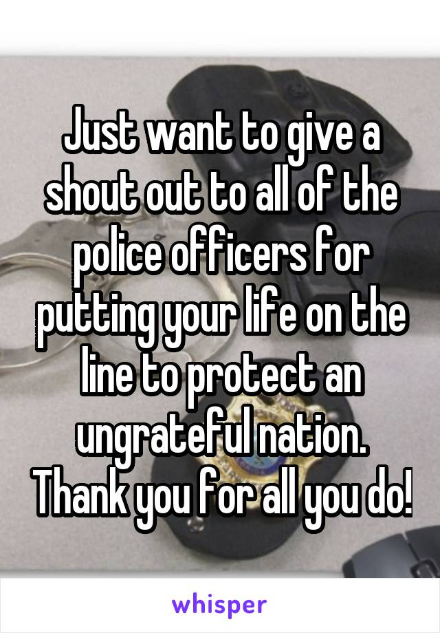 Just want to give a shout out to all of the police officers for putting your life on the line to protect an ungrateful nation. Thank you for all you do!