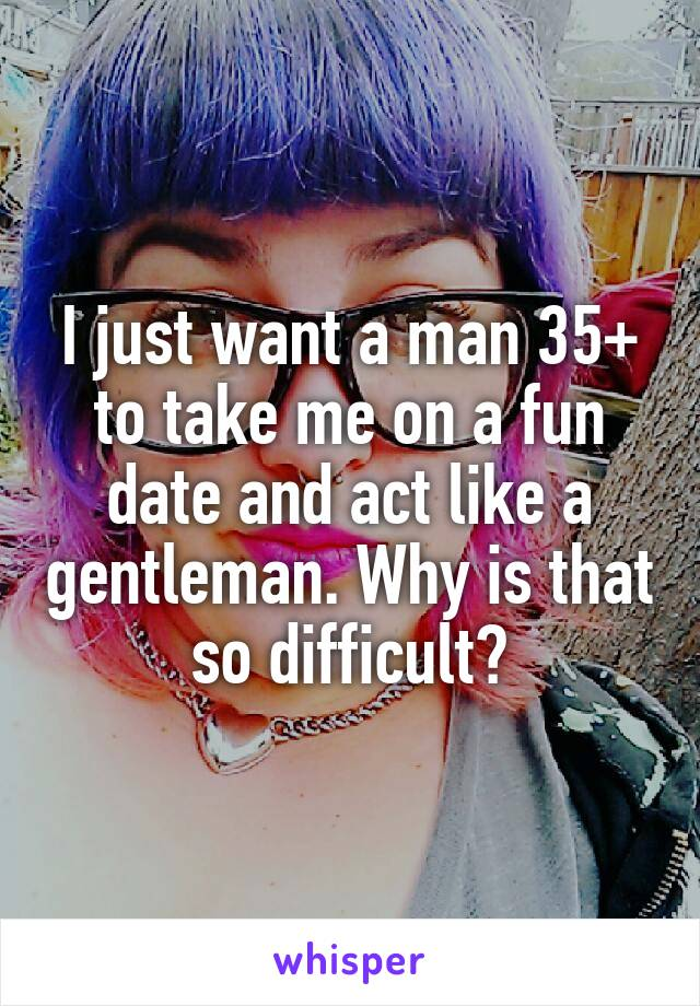 I just want a man 35+ to take me on a fun date and act like a gentleman. Why is that so difficult?