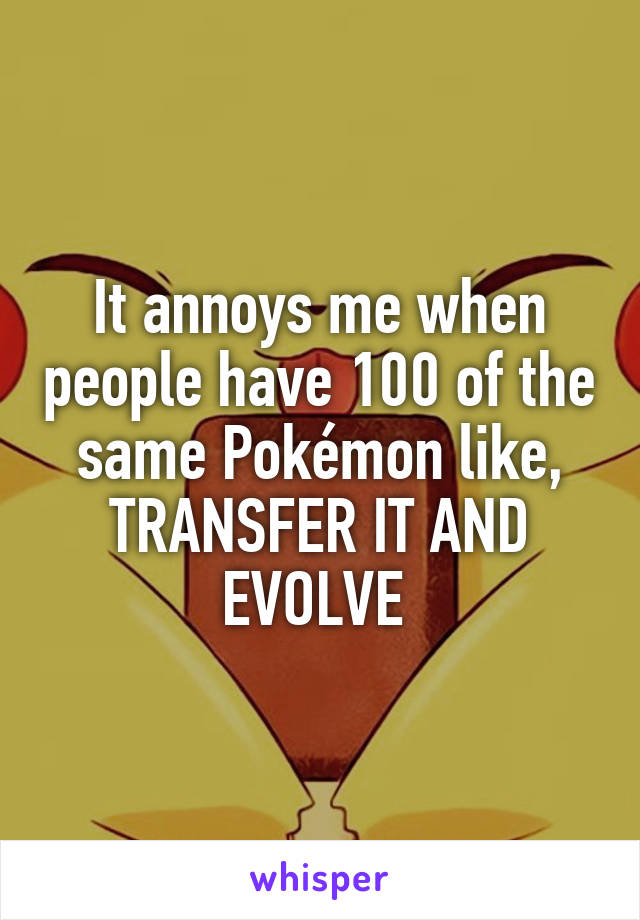 It annoys me when people have 100 of the same Pokémon like, TRANSFER IT AND EVOLVE