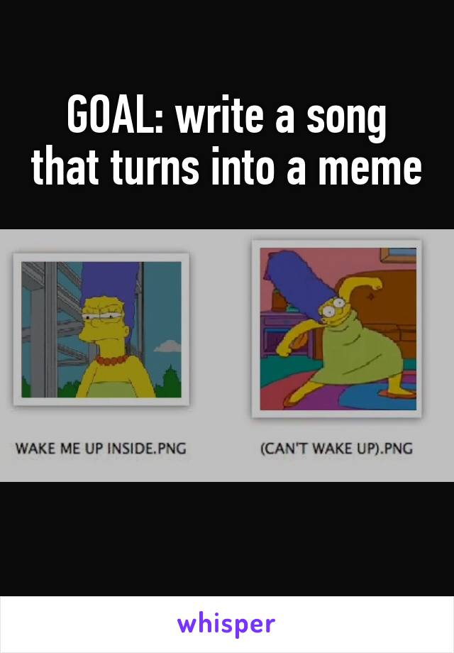 GOAL: write a song that turns into a meme