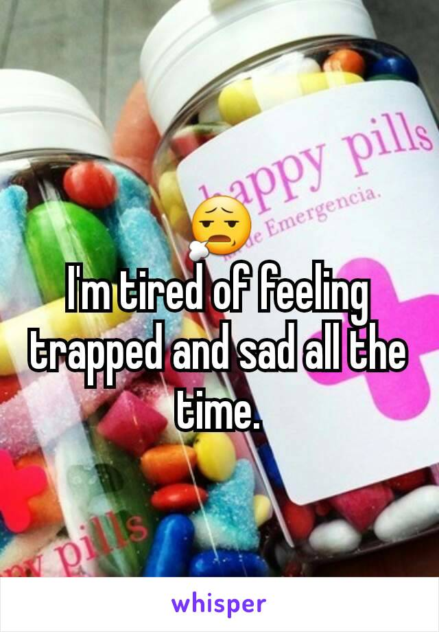 😧 I'm tired of feeling trapped and sad all the time.