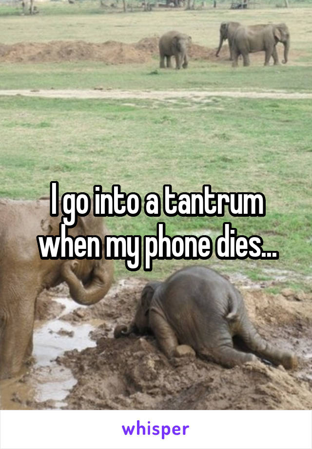 I go into a tantrum when my phone dies...