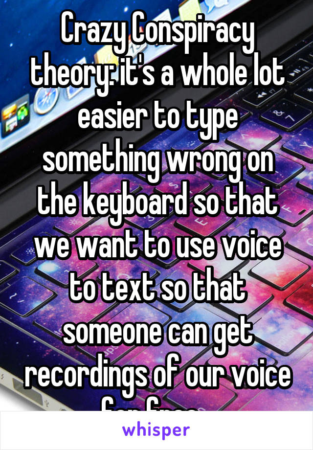 Crazy Conspiracy theory: it's a whole lot easier to type something wrong on the keyboard so that we want to use voice to text so that someone can get recordings of our voice for free...