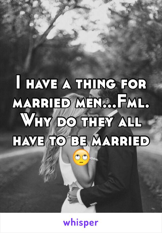 I have a thing for married men...Fml. Why do they all have to be married 🙄