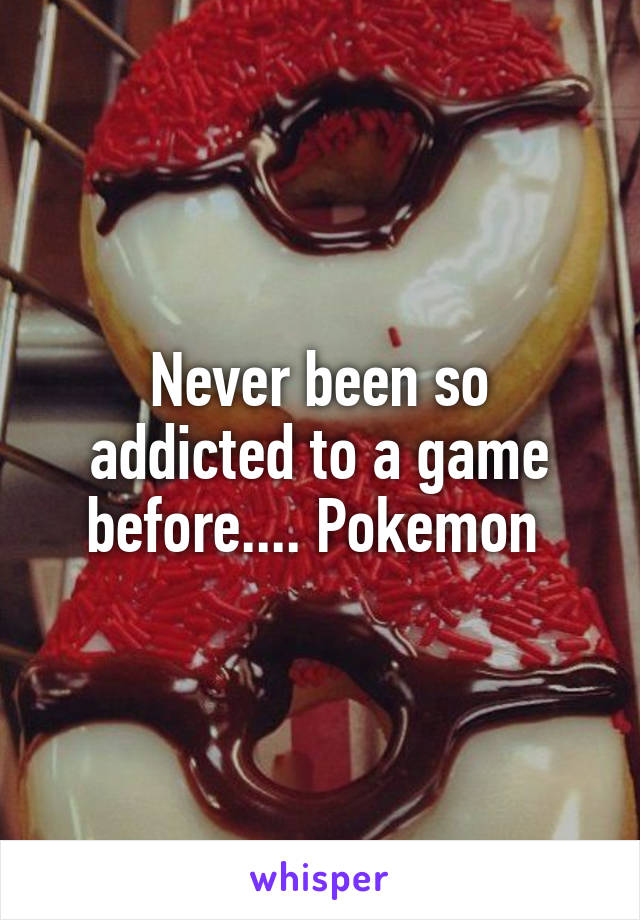 Never been so addicted to a game before.... Pokemon