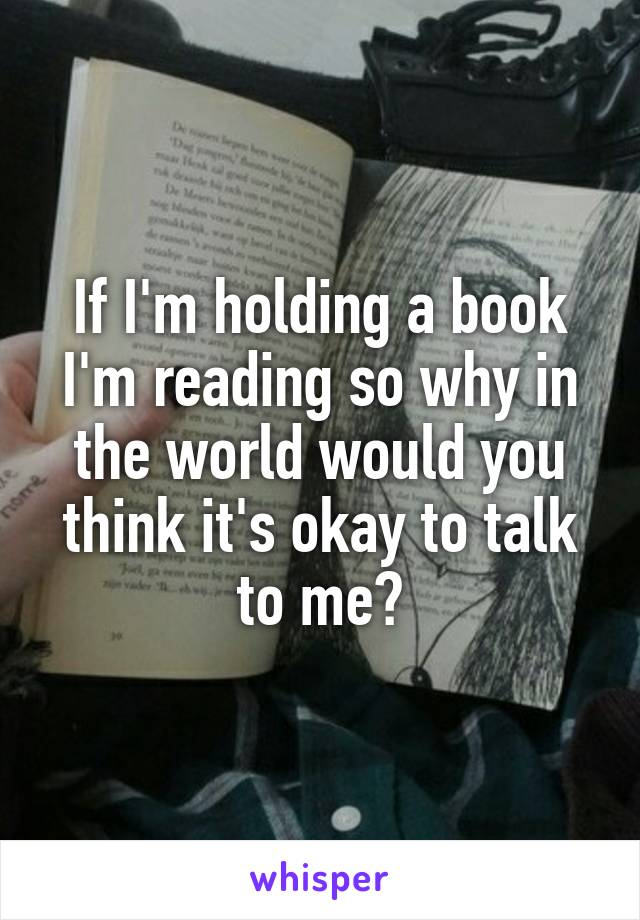 If I'm holding a book I'm reading so why in the world would you think it's okay to talk to me?
