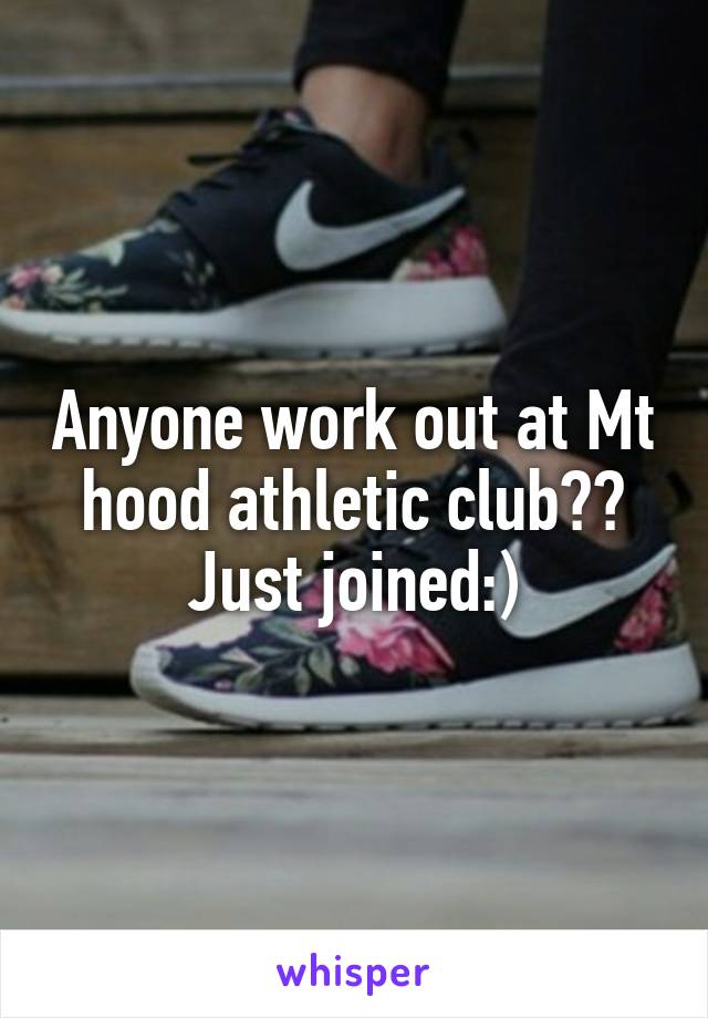 Anyone work out at Mt hood athletic club?? Just joined:)