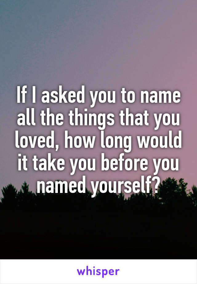 If I asked you to name all the things that you loved, how long would it take you before you named yourself?