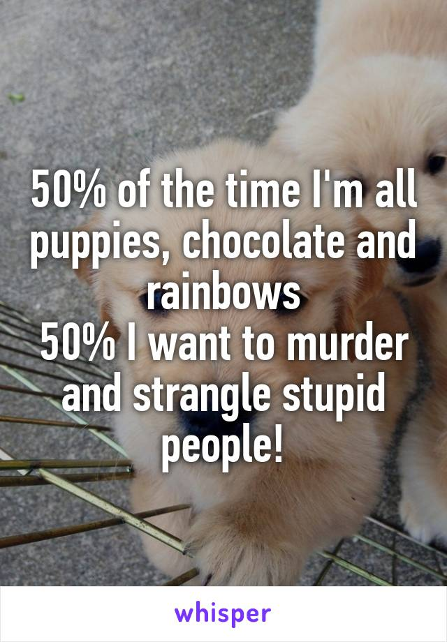 50% of the time I'm all puppies, chocolate and rainbows 50% I want to murder and strangle stupid people!