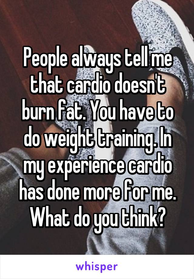 People always tell me that cardio doesn't burn fat. You have to do weight training. In my experience cardio has done more for me. What do you think?