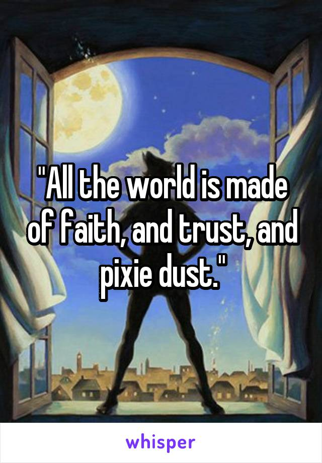 """""""All the world is made of faith, and trust, and pixie dust."""""""