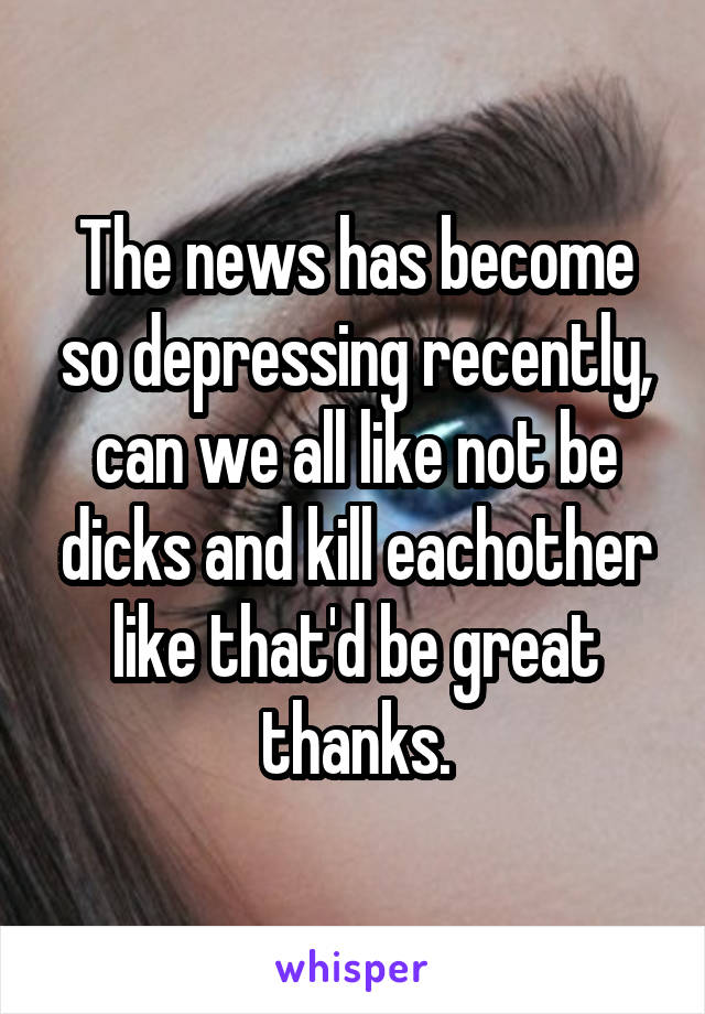 The news has become so depressing recently, can we all like not be dicks and kill eachother like that'd be great thanks.