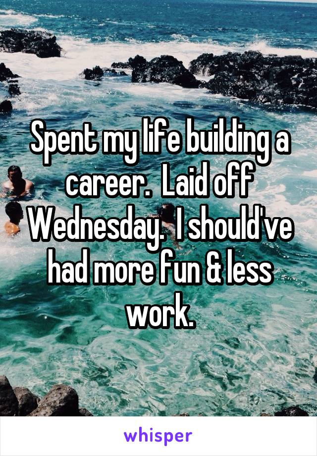 Spent my life building a career.  Laid off Wednesday.  I should've had more fun & less work.