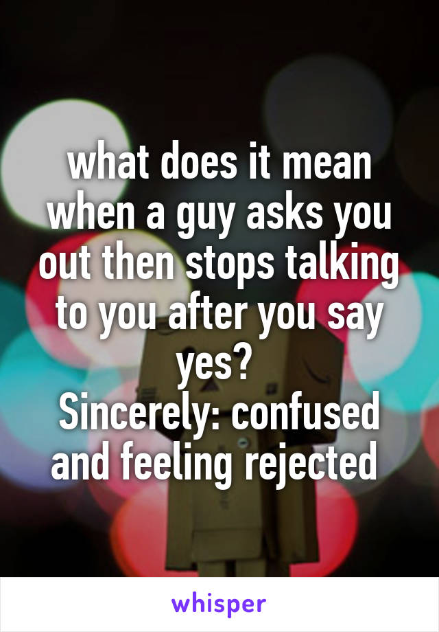 what does it mean when a guy asks you out then stops talking to you after you say yes?  Sincerely: confused and feeling rejected