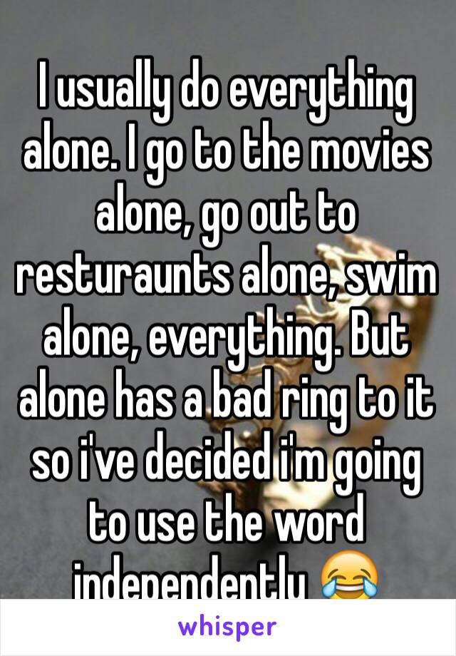 I usually do everything alone. I go to the movies alone, go out to resturaunts alone, swim alone, everything. But alone has a bad ring to it so i've decided i'm going to use the word independently 😂