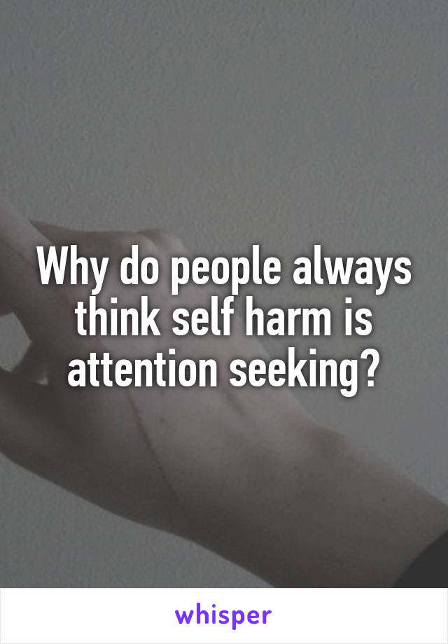 Why do people always think self harm is attention seeking?