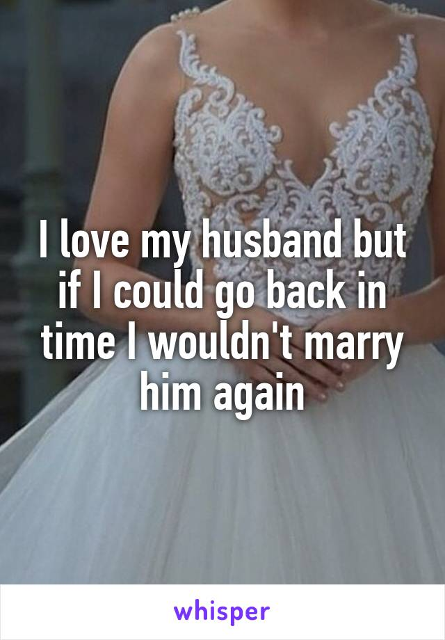 I love my husband but if I could go back in time I wouldn't marry him again