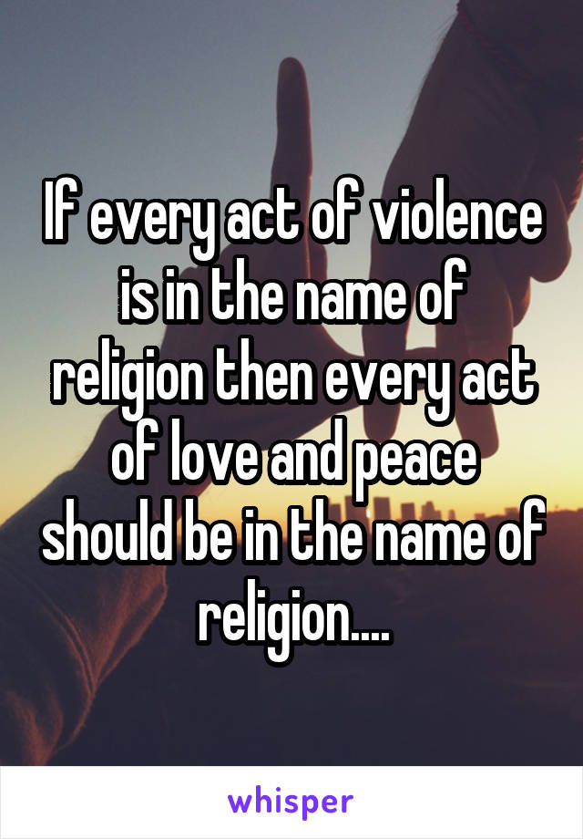 If every act of violence is in the name of religion then every act of love and peace should be in the name of religion....