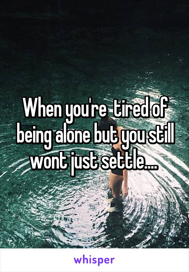 When you're  tired of being alone but you still wont just settle....