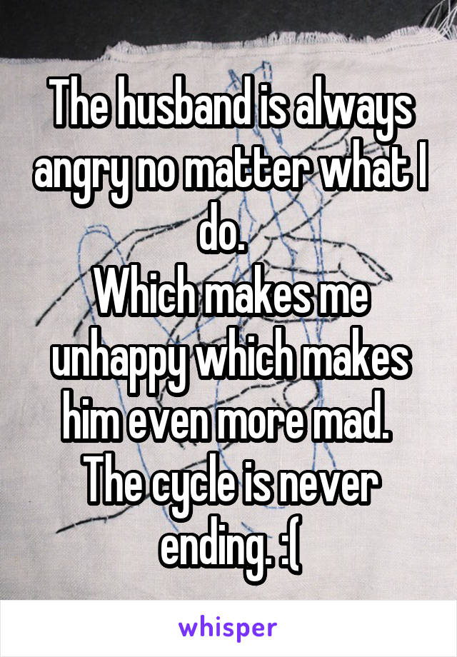 The husband is always angry no matter what I do.   Which makes me unhappy which makes him even more mad.  The cycle is never ending. :(